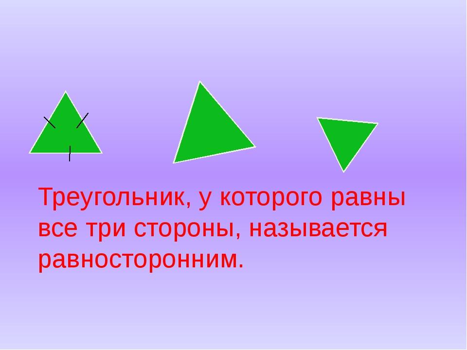 Треугольник, у которого равны все три стороны, называется равносторонним.