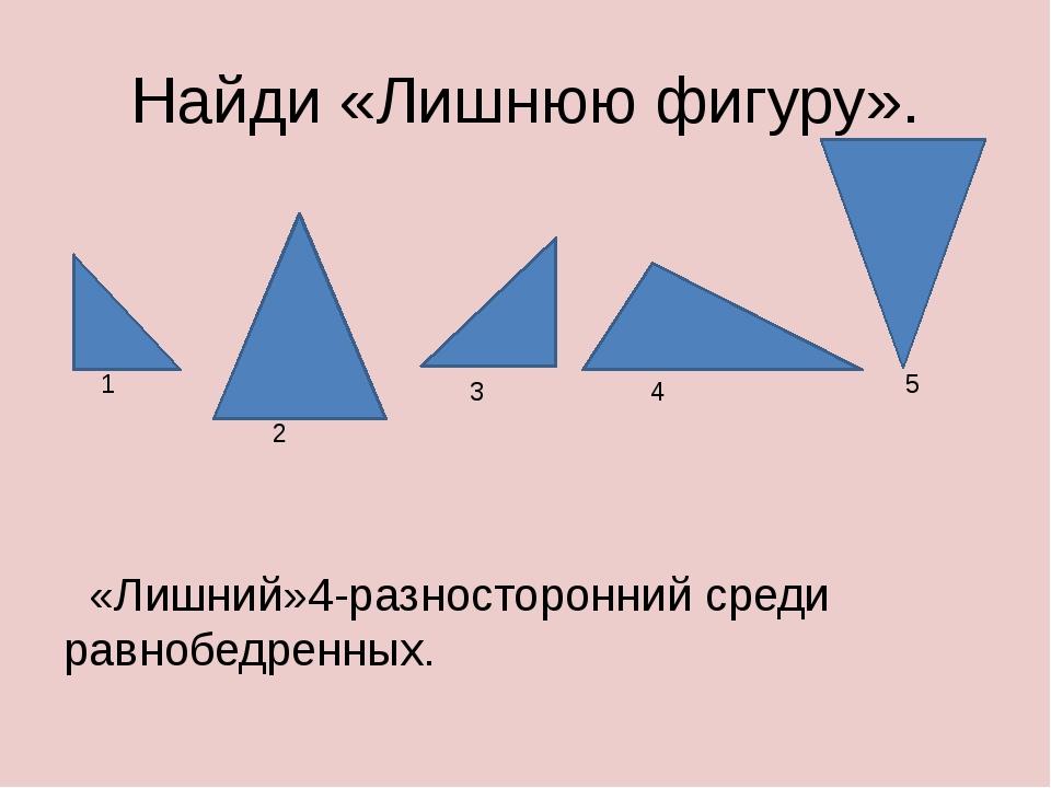 Найди «Лишнюю фигуру». «Лишний»4-разносторонний среди равнобедренных. 1 2 3 4 5