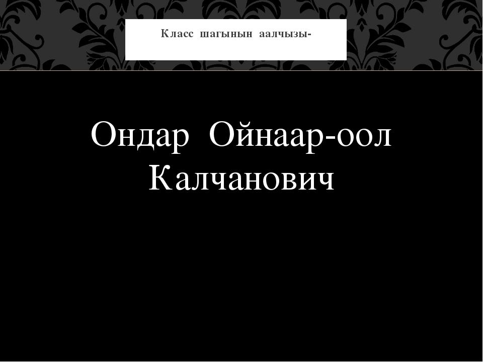 Ондар Ойнаар-оол Калчанович Класс шагынын аалчызы-