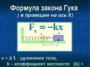 Формула закона Гука ( в проекции на ось Х) х = Δ  - удлинение тела, k – коэф