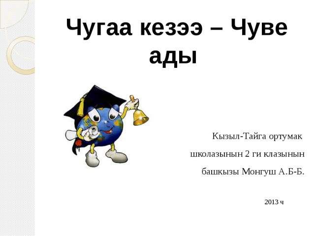 Кызыл-Тайга ортумак школазынын 2 ги клазынын башкызы Монгуш А.Б-Б. 2013 ч Чу...