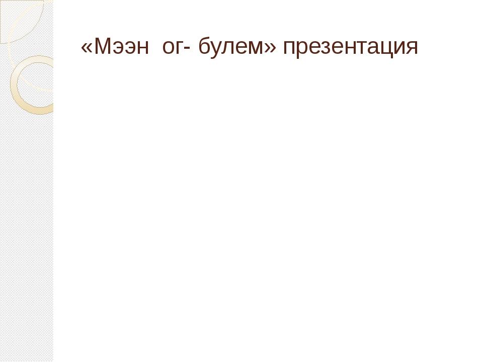«Мээн ог- булем» презентация