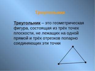Треугольник Треугольник – это геометрическая фигура, состоящая из трёх точек