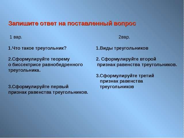 Запишите ответ на поставленный вопрос 1 вар.2вар. 1.Что такое треугольн...