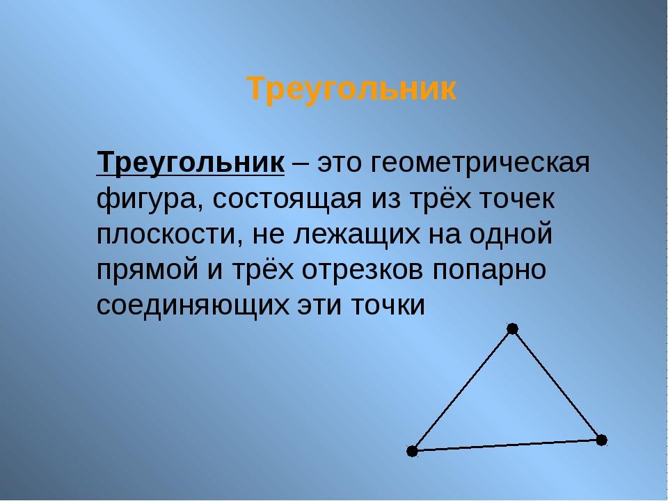 Треугольник Треугольник – это геометрическая фигура, состоящая из трёх точек...