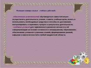 Функции универсальных учебных действий: - обеспечение возможностей обучающег