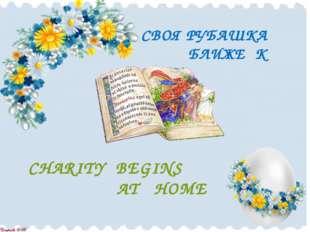 СВОЯ РУБАШКА БЛИЖЕ К ТЕЛУ CHARITY BEGINS AT HOME
