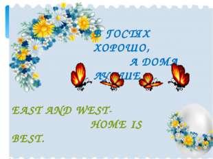 В ГОСТЯХ ХОРОШО, А ДОМА ЛУЧШЕ EAST AND WEST- HOME IS BEST.