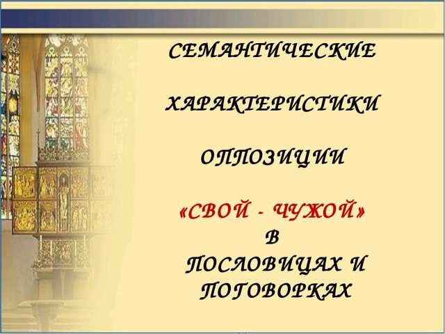 СЕМАНТИЧЕСКИЕ ХАРАКТЕРИСТИКИ ОППОЗИЦИИ «СВОЙ - ЧУЖОЙ» В ПОСЛОВИЦАХ И ПОГОВОРК...