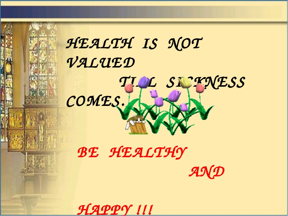 HEALTH IS NOT VALUED TILL SICKNESS COMES. BE HEALTHY AND HAPPY !!!