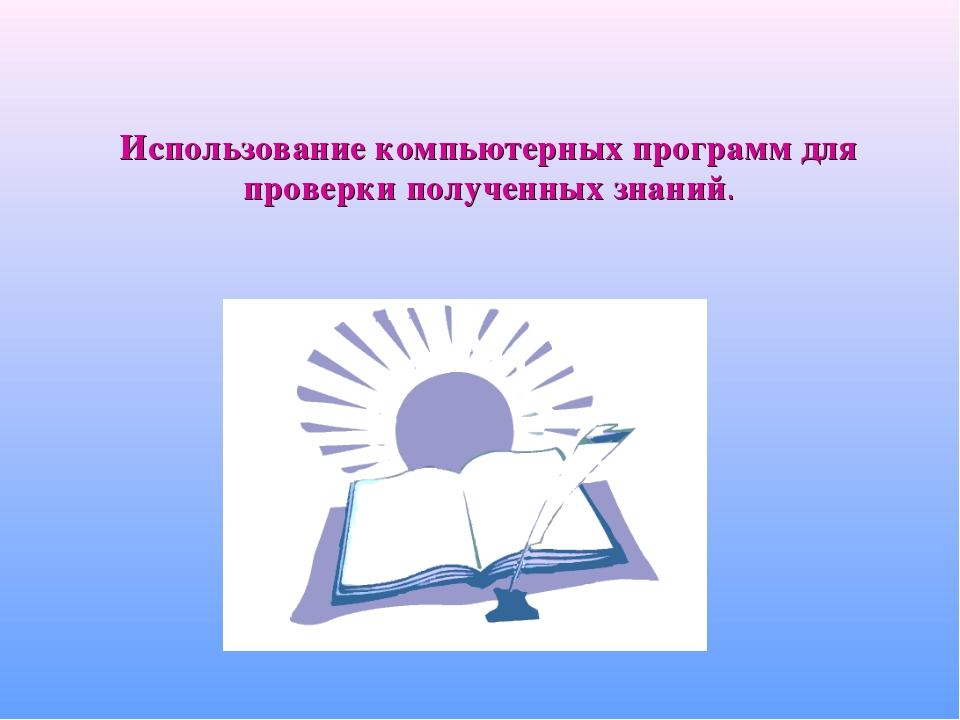Использование компьютерных программ для проверки полученных знаний.