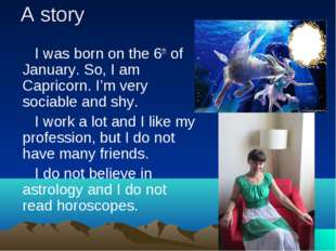A story I was born on the 6th of January. So, I am Capricorn. I'm very sociab