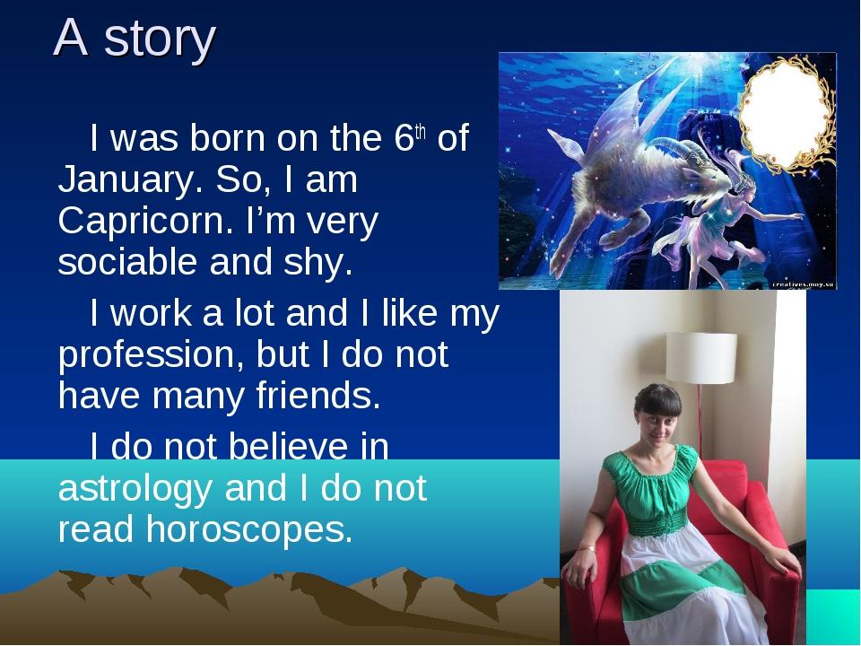 A story I was born on the 6th of January. So, I am Capricorn. I'm very sociab...