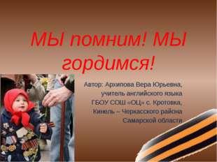 МЫ помним! МЫ гордимся! Автор: Архипова Вера Юрьевна, учитель английского язы