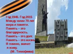 Год 1945. Год 2015 Между ними 70 лет мира и памяти. Память – это благодарност