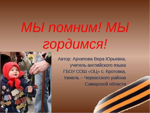 МЫ помним! МЫ гордимся! Автор: Архипова Вера Юрьевна, учитель английского язы...