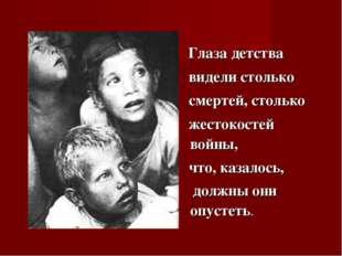 Глаза детства видели столько смертей, столько жестокостей войны, что, казало