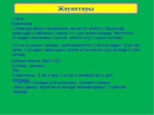 1.(М.В. Ломоносов) 2.(Француз физигі, математика, магниттік, электр құбылыст
