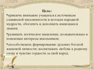 Цель: привлечь внимание учащихся к источникам славянской письменности и исток