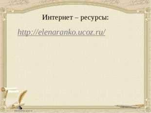 Интернет – ресурсы: http://elenaranko.ucoz.ru/