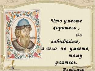 Что умеете хорошего , не забывайте, а чего не умеете, тому учитесь. Владимир