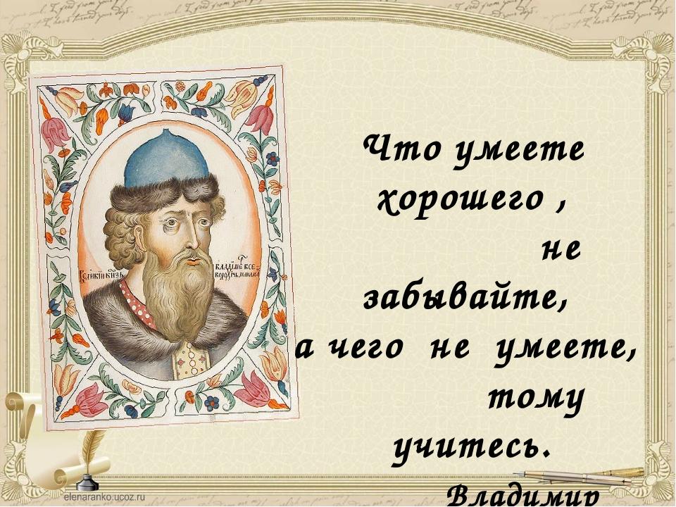 Что умеете хорошего , не забывайте, а чего не умеете, тому учитесь. Владимир...