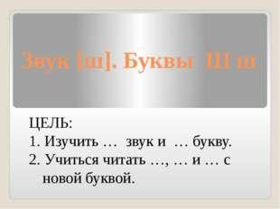 Звук [ш]. Буквы Ш ш ЦЕЛЬ: 1. Изучить … звук и … букву. 2. Учиться читать …, …