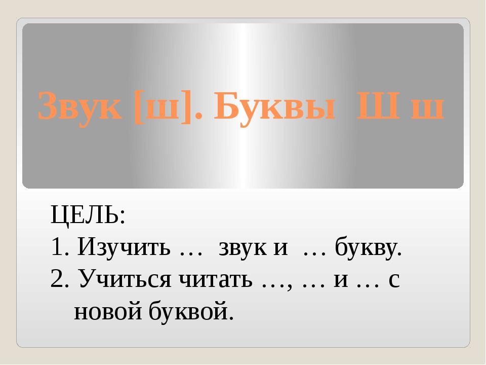 Звук [ш]. Буквы Ш ш ЦЕЛЬ: 1. Изучить … звук и … букву. 2. Учиться читать …, …...