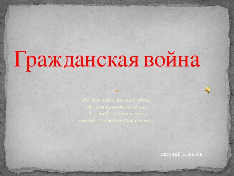 Во все века, на всех одна, другая правда не дана. А у тебя в крови она, во...