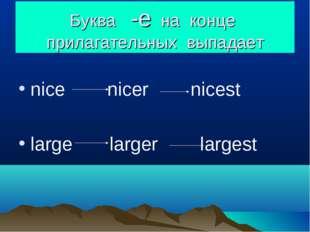 Буква -e на конце прилагательных выпадает nice nicer nicest large larger larg