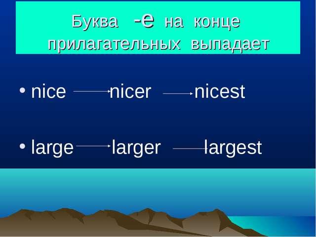 Буква -e на конце прилагательных выпадает nice nicer nicest large larger larg...