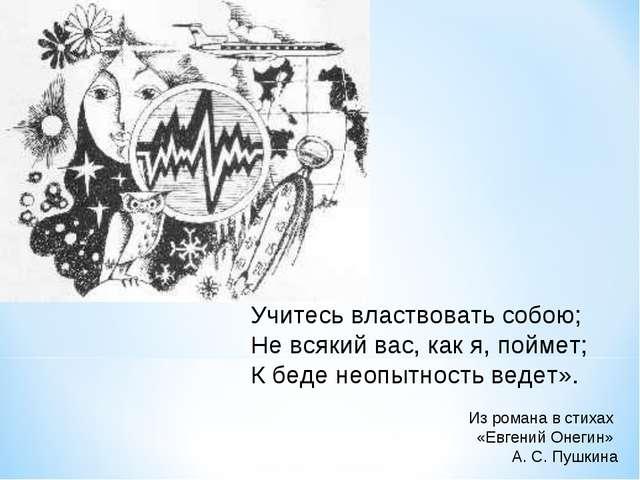 Учитесь властвовать собою; Не всякий вас, как я, поймет; К беде неопытность в...