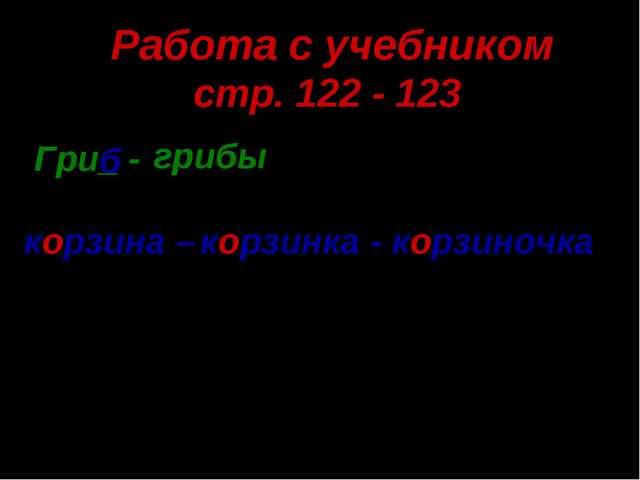 Работа с учебником стр. 122 - 123 Гри_ - б грибы корзина – корзинка - корзино...