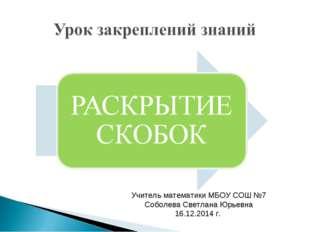 Учитель математики МБОУ СОШ №7 Соболева Светлана Юрьевна 16.12.2014 г.