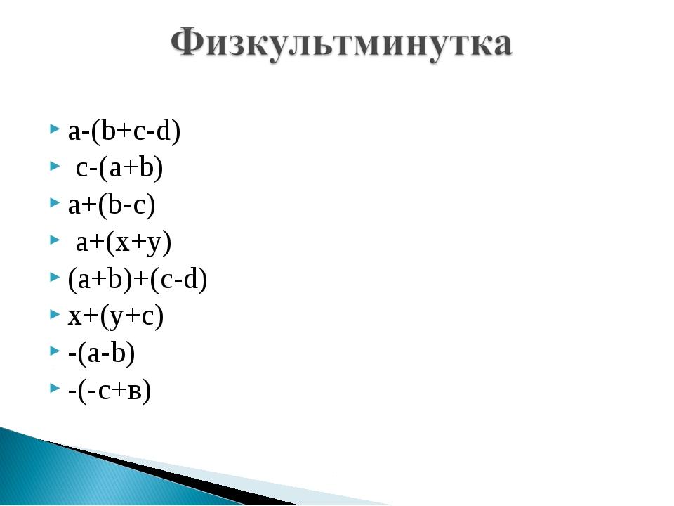 a-(b+c-d) c-(a+b) a+(b-c) a+(x+y) (a+b)+(c-d) x+(y+c) -(a-b)  -(-с+в)
