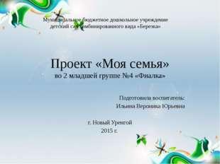 Проект «Моя семья» во 2 младшей группе №4 «Фиалка» Подготовила воспитатель: И