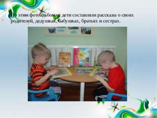 По этим фотоальбомам дети составляли рассказы о своих родителей, дедушках, ба