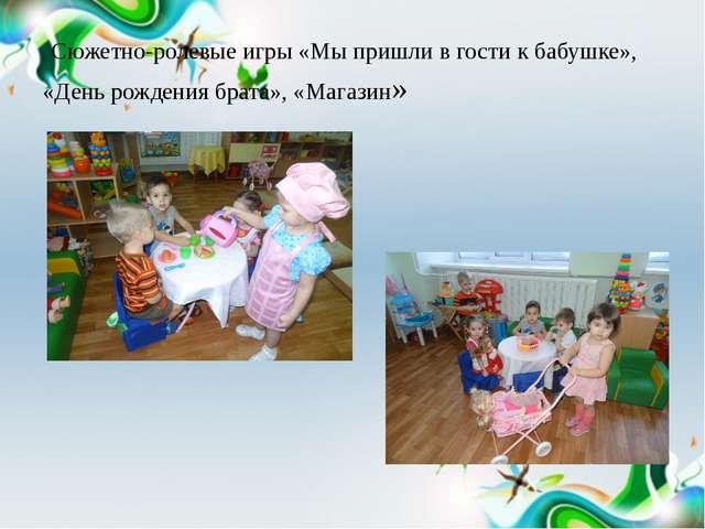 Сюжетно-ролевые игры «Мы пришли в гости к бабушке», «День рождения брата», «...