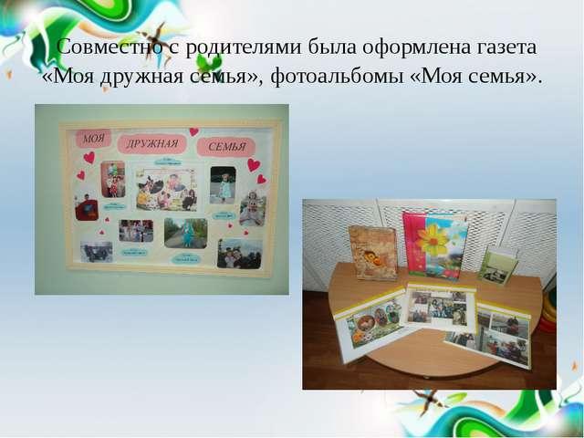 Совместно с родителями была оформлена газета «Моя дружная семья», фотоальбом...