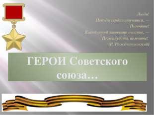 ГЕРОИ Советского союза… Люди! Покуда сердца стучатся, — Помните! Какой ценой