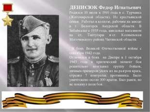 ДЕНИСЮКФедор Игнатьевич Родился 10 июля в 1910 года в с. Турчанка (Житомирск