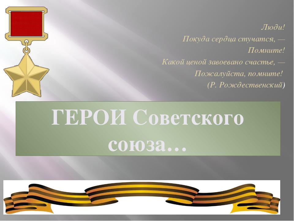 ГЕРОИ Советского союза… Люди! Покуда сердца стучатся, — Помните! Какой ценой...
