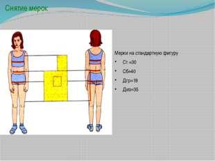 Снятие мерок Мерки на стандартную фигуру Ст =30 Сб=40 Дгр=18 Диз=35