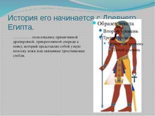 История его начинается с Древнего Египта. ……………пользовались примитивной драпи