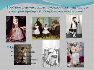 В ХХ веке фартуки вышли из моды, стали лишь частью униформы прислуги и обслуж