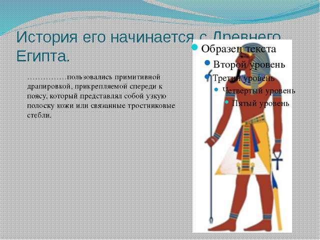 История его начинается с Древнего Египта. ……………пользовались примитивной драпи...