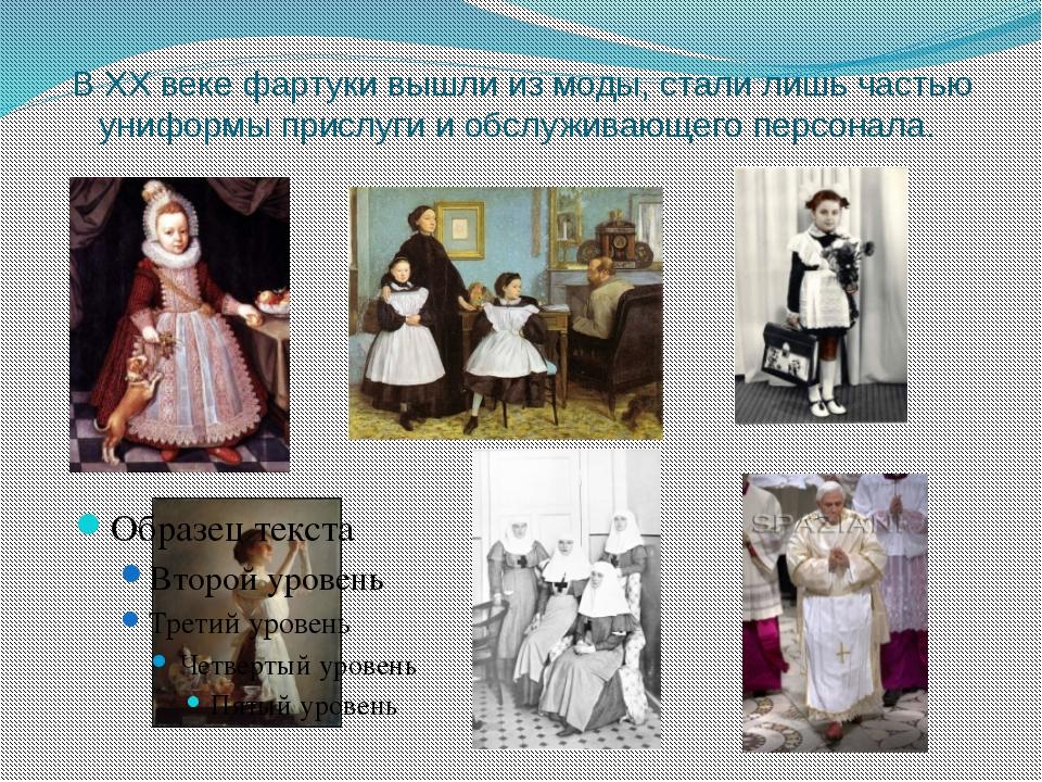 В ХХ веке фартуки вышли из моды, стали лишь частью униформы прислуги и обслуж...