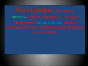 Логогрифы (от греч.) «логос»- слово, «грифос» - загадка Получается новое слов
