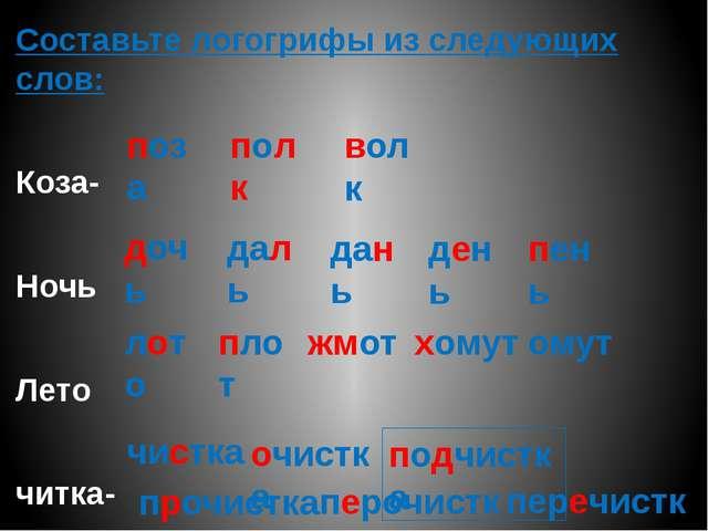 Составьте логогрифы из следующих слов: Коза- Ночь Лето читка- поза перечистка...