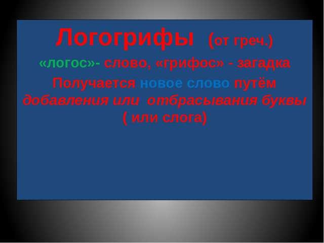 Логогрифы (от греч.) «логос»- слово, «грифос» - загадка Получается новое слов...